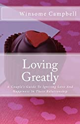 Loving Greatly: A Couple's Guide To Igniting Love And Happiness In Their Relationship