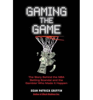 [Gaming the Game: The Story Behind the NBA Betting Scandal and the Gambler Who Made it Happen] (By: Sean Patrick Griffin) [published: April, 2013]
