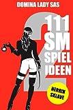111 SM Spielideen Herrin - Sklave, Band 2: Frische Inspirationen und Ideen für Deine nächste BDSM-Session.