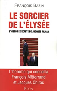 Le sorcier de l'Élysée : l'histoire secrète de Jacques Pilhan, Bazin, François