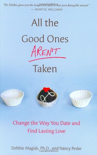 All the Good Ones Aren't Taken: Change the Way You Date and Find Lasting Love by St. Martin's Press