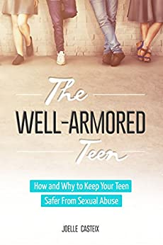 The Well-Armored Teen: Easy Tools Protect Your Teen and Tween From Sexual Abuse, Bullying, and Exploitation (The Well-Armored Child Library Book 1) by [Casteix, Joelle]