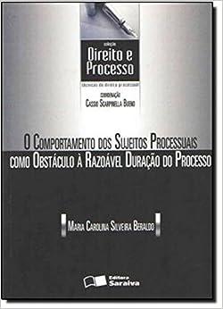 O Comportamento dos Sujeitos Processuais Como Obstáculo à Razoável Duração do Processo - Coleção Direito e Processo
