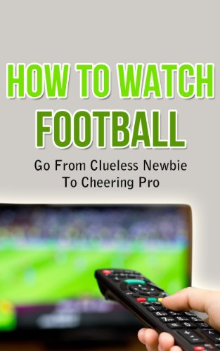 How To Watch Football - Go From Clueless Newbie To Cheering Pro