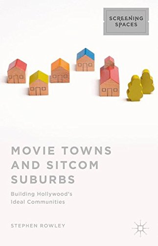 Movie Towns And Sitcom Suburbs: Building Hollywood's Ideal Communities (Screening Spaces)