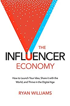 The Influencer Economy: How to Launch Your Idea, Share It with the World, and Thrive in the Digital Age by [Williams, Ryan]