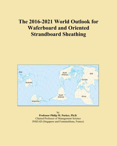 the-2016-2021-world-outlook-for-waferboard-and-oriented-strandboard-sheathing