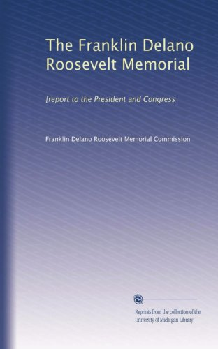 Franklin Memorial Delano Roosevelt - The Franklin Delano Roosevelt Memorial: [report to the President and Congress
