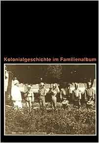 Kolonialgeschichte im Familienalbum: Fruhe Fotos aus der Kolonie