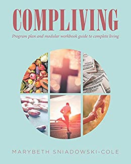 COMPLIVING: Program plan and modular workbook guide to complete living by [ Sniadowski-Cole, Marybeth]