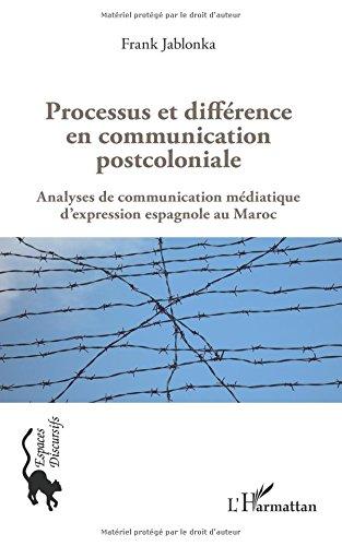 Read Online Processus et différence en communication postcoloniale: Analyses de communication médiatique d'expression espagnole au Maroc (French Edition) pdf