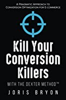 Kill Your Conversion Killers with The Dexter Method™: A Pragmatic Approach to Conversion Optimization for E-Commerce