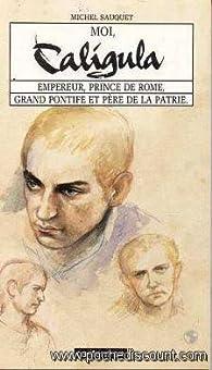 Moi, caligula : empereur, prince de rome, grand pontife et pere de la patrie par Michel Sauquet
