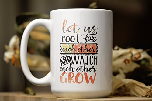 Let Us Root for Each Other and Watch Each Other Grow, Encouragement Mug, Uplifting Mug, Feminist Mug, 11oz, 15oz, gift
