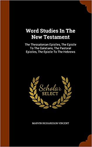 Word Studies In The New Testament: The Thessalonian Epistles, The Epistle To The Galatians, The Pastoral Epistles, The Epistle To The Hebrews
