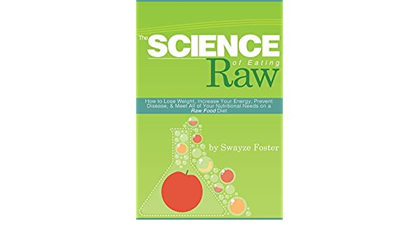 The Science of Eating Raw: How to Lose Weight, Increase Your Energy, Prevent Disease, & Meet All of Your Nutritional Needs on a Raw Food Diet: Amazon.es: ...