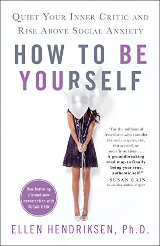 How to Be Yourself: Quiet Your Inner Critic and Rise Above Social Anxiety (Best Way To Overcome Shyness)