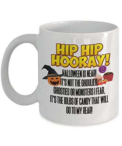 Funny Halloween - HIP HIP HOORAY! Halloween is near! It's not the ghoulies, ghosties or monsters I fear, It's the 10lbs of candy that will go to my -