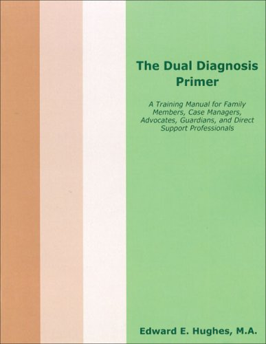 The Dual Diagnosis Primer: A Training Manual for Family Members, Case Managers, Advocates, Guardians, and Direct Support