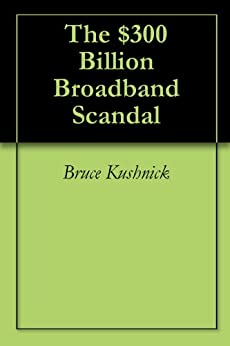 The $300 Billion Broadband Scandal by [Kushnick, Bruce]