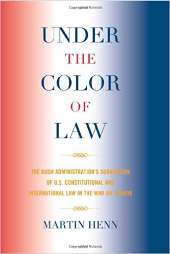 under the color of law the bush administration subversion of us constitutional and international law in the war on terror - Henn Color