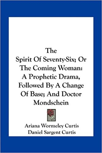 Book The Spirit of Seventy-Six: Or the Coming Woman: A Prophetic Drama, Followed by a Change of Base: And Doctor Mondschein