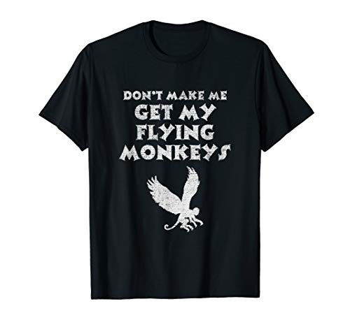 - Don't Make Me Get My Flying Monkeys Shut Up Bitch T-Shirt