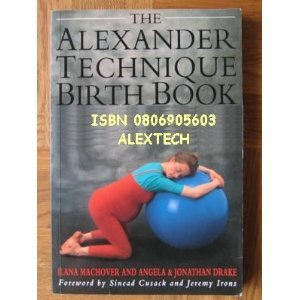 The Alexander Technique Birth Book: A Guide to Better Pregnancy, Natural Childbirth and Parenthood