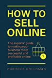 How to Sell Online: The experts¿ guide to making your business more successful and profitable online