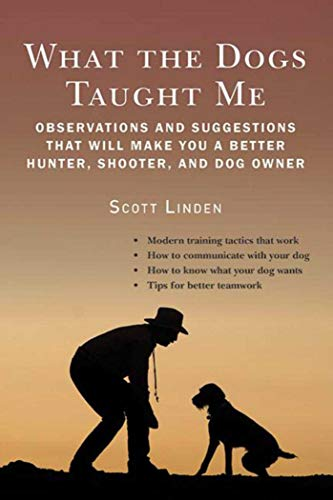 (What the Dogs Taught Me: Observations and Suggestions That Will Make You a Better Hunter, Shooter, and Dog Owner)