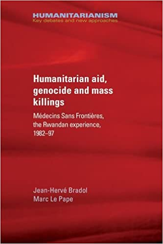 Humanitarian Aid, Genocide and Mass Killings: Médecins Sans Frontières, the Rwandan Experience, 1982-97 (Humanitarianism Key Debates and New Approaches MUP)