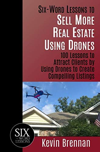Six-Word Lessons to Sell More Real Estate Using Drones: 100 Lessons to Attract Clients by Using Drones to Create Compelling Listings (The Six-Word Lessons Series)
