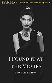 I Found it at the Movies: Neo-Noir Reviews (Movie Reviews Book 2) by [Mack, Debbi]