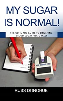 My Blood Sugar Is Normal!: Diabetes Cure? The Ultimate Guide to Lowering Blood Sugar - Naturally by [Donohue, Russ]