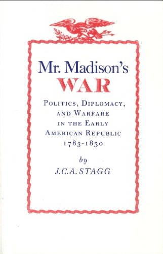 Mr. Madison's War: Politics, Diplomacy, and Warfare in the Early American Republic, 1783-1830, Stagg, John Charles Anderson