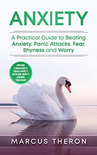 Anxiety: A Practical Guide to Beating Anxiety, Panic Attacks, Fear, Shyness & Worry (Contains 3 Manuscripts: Squash Anxiety, Overcome Anxiety & Rewire Your Brain)