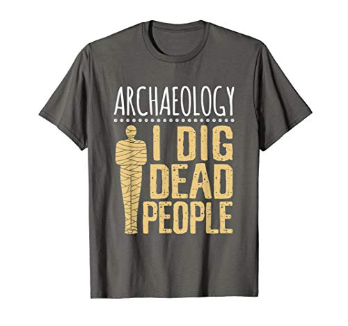 Funny Archaeology Shirt I Dig Dead People Graduation Gifts ()