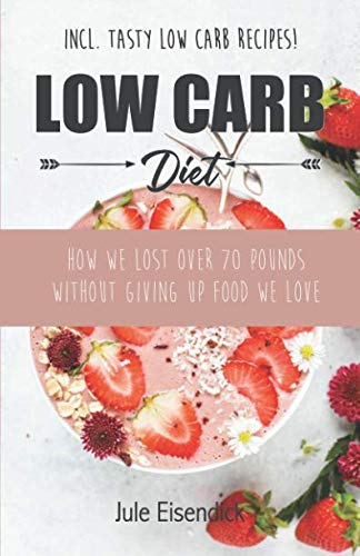 Low Carb Diet: How We Lost 70 Pounds Without Giving Up Food We Love + with Tasty Low Carb Recipes