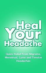 Heal Your Headache: Quick Relief From Migraine, Menstrual, Lyme and Tension Headaches (Headache Remedies, Headache Help Book 1) (English Edition)