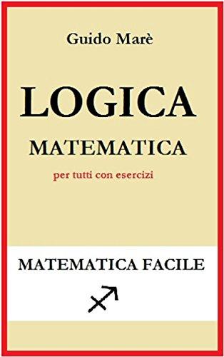 LOGICA MATEMATICA: per tutti con esercizi (Matematica facile Vol. 1) (Italian Edition)