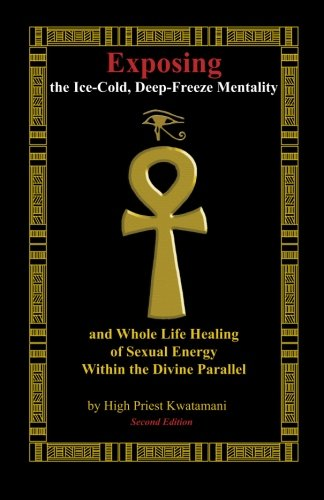 Exposing The Ice-Cold, Deep-Freeze Mentality: And Whole Life Healing Of Sexual Energy Within The Divine Parallel