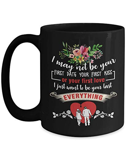 (I May Not Be Your First Date Your First Kiss or Your First Love - I Just Want To Be Your Last Everything- Best Wife Gifts from Husband for Christmas - Funny Wife Coffee Mug Tea Cup 15 OZ Black)