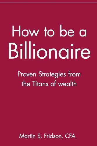 By Martin S. Fridson - How to be a Billionaire: Proven Strategies from the Titans of Wealth (1st Edition) (4/23/01)