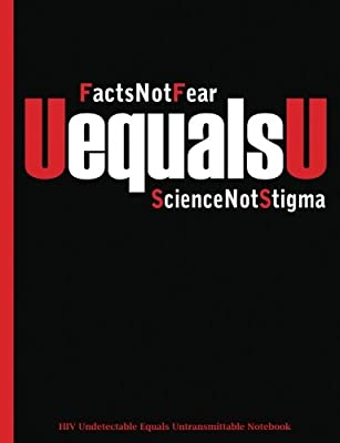 UequalsU - Facts Not Fear - Science Not Stigma: HIV Undetectable Equals Untransmittable Notebook (HIV Stigma Awareness) (Volume 3)