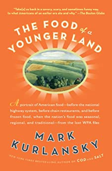 The Food of a Younger Land: A portrait of American food- before the national highway system, before chainrestaurants, and before frozen food, when the ... of American food from the lost WPA files by [Kurlansky, Mark]