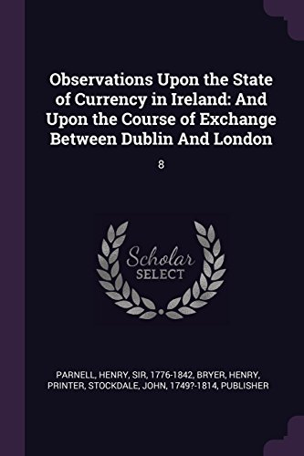 Observations Upon the State of Currency in Ireland: And Upon the Course of Exchange Between Dublin And London: 8