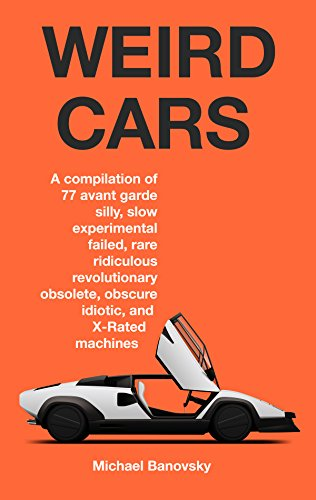 Weird Cars: A compilation of 77 avant garde silly, slow, experimental, failed, rare, ridiculous, revolutionary, obsolete, obscure, idiotic, and X-rated machines