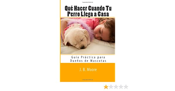Qué Hacer Cuando Tu Perro Llega a Casa: Guía Práctica para Dueños de Mascotas (Spanish Edition): J. B. Moore: 9781481809146: Amazon.com: Books
