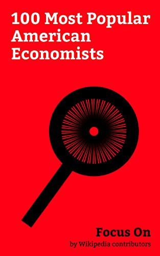 Focus On: 100 Most Popular American Economists: Alexander Hamilton, Milton Friedman, Janet Yellen, Robert Reich, Thomas Sowell, Paul Krugman, Daniel Ellsberg, ... Graham, George P. Shultz, Dave Brat, etc.