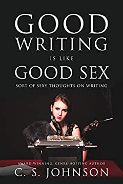 Good Writing is Like Good Sex: Sort of Sexy Thoughts on Writing